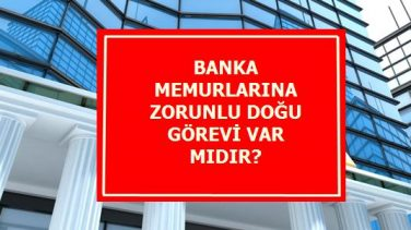 Banka Memurlarına Zorunlu Doğu Görevi Var Mı?