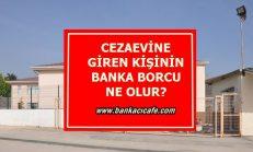 Cezaevine Giren Kişinin Banka Borçları Ne Olur?